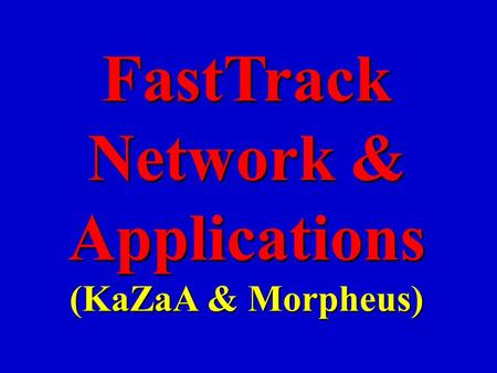 FastTrack Network & Applications (KaZaA & Morpheus)
