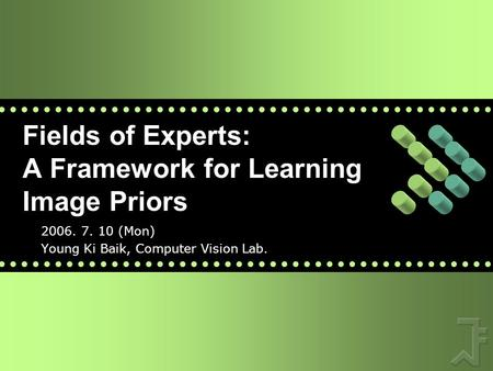 Fields of Experts: A Framework for Learning Image Priors 2006. 7. 10 (Mon) Young Ki Baik, Computer Vision Lab.