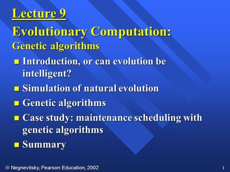  Negnevitsky, Pearson Education, 2002 1 Lecture 9 Evolutionary Computation: Genetic algorithms n Introduction, or can evolution be intelligent? n Simulation.