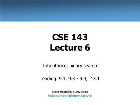 CSE 143 Lecture 6 Inheritance; binary search reading: 9.1, 9.3 - 9.4; 13.1 slides created by Marty Stepp