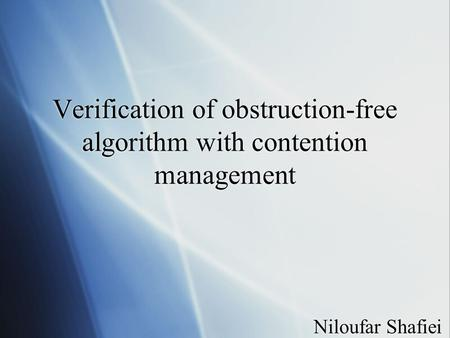 Verification of obstruction-free algorithm with contention management Niloufar Shafiei.