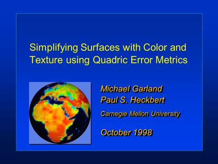 Simplifying Surfaces with Color and Texture using Quadric Error Metrics Michael Garland Paul S. Heckbert Carnegie Mellon University October 1998 Michael.