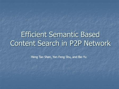 Efficient Semantic Based Content Search in P2P Network Heng Tao Shen, Yan Feng Shu, and Bei Yu.