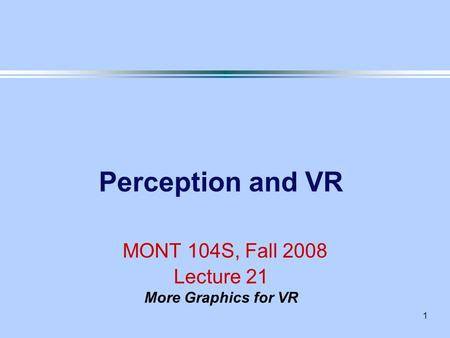1 Perception and VR MONT 104S, Fall 2008 Lecture 21 More Graphics for VR.