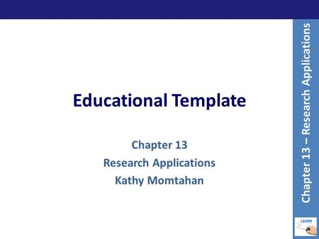 Educational Template Chapter 13 Research Applications Kathy Momtahan Chapter 13 – Research Applications.
