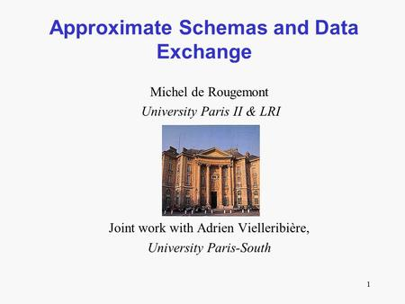 1 Approximate Schemas and Data Exchange Michel de Rougemont University Paris II & LRI Joint work with Adrien Vielleribière, University Paris-South.