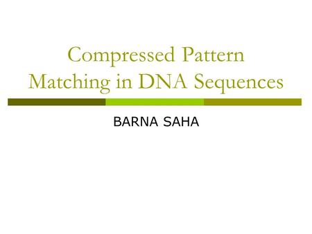 Compressed Pattern Matching in DNA Sequences BARNA SAHA.