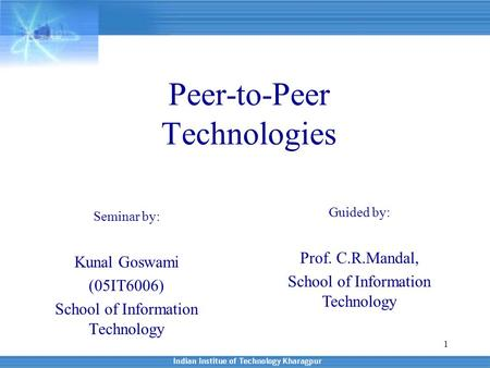 1 Peer-to-Peer Technologies Seminar by: Kunal Goswami (05IT6006) School of Information Technology Guided by: Prof. C.R.Mandal, School of Information Technology.