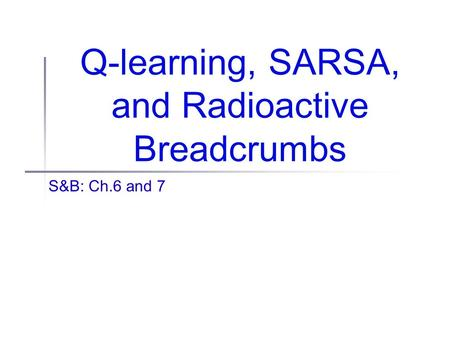 Q-learning, SARSA, and Radioactive Breadcrumbs S&B: Ch.6 and 7.