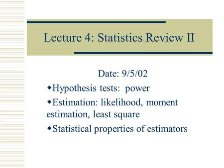 Lecture 4: Statistics Review II Date: 9/5/02  Hypothesis tests: power  Estimation: likelihood, moment estimation, least square  Statistical properties.