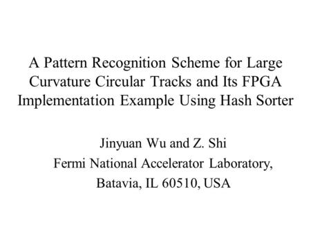 A Pattern Recognition Scheme for Large Curvature Circular Tracks and Its FPGA Implementation Example Using Hash Sorter Jinyuan Wu and Z. Shi Fermi National.