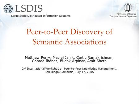 Peer-to-Peer Discovery of Semantic Associations Matthew Perry, Maciej Janik, Cartic Ramakrishnan, Conrad Ibanez, Budak Arpinar, Amit Sheth 2 nd International.