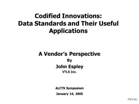 VTLS Inc. Codified Innovations: Data Standards and Their Useful Applications A Vendor's Perspective By John Espley VTLS Inc. ALCTS Symposium January 14,