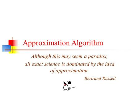 Although this may seem a paradox, all exact science is dominated by the idea of approximation. Bertrand Russell Approximation Algorithm.