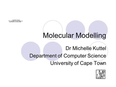 Molecular Modelling Dr Michelle Kuttel Department of Computer Science University of Cape Town.