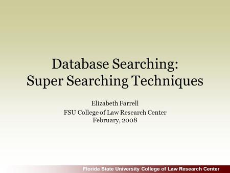 Florida State University College of Law Research Center Database Searching: Super Searching Techniques Elizabeth Farrell FSU College of Law Research Center.