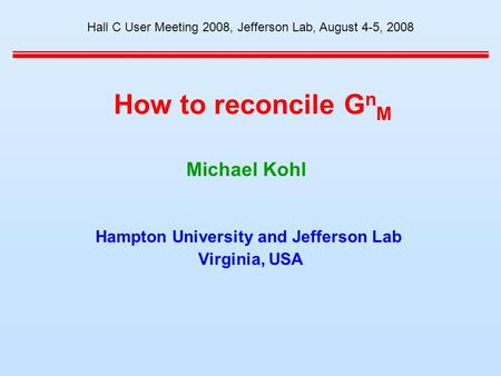 How to reconcile G n M Hampton University and Jefferson Lab Virginia, USA Hall C User Meeting 2008, Jefferson Lab, August 4-5, 2008 Michael Kohl.