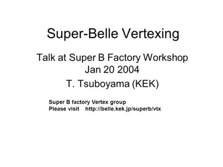 Super-Belle Vertexing Talk at Super B Factory Workshop Jan 20 2004 T. Tsuboyama (KEK) Super B factory Vertex group Please visit