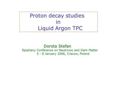Proton decay studies in Liquid Argon TPC Dorota Stefan Epiphany Conference on Neutrinos and Dark Matter 5 - 8 January 2006, Cracow, Poland.