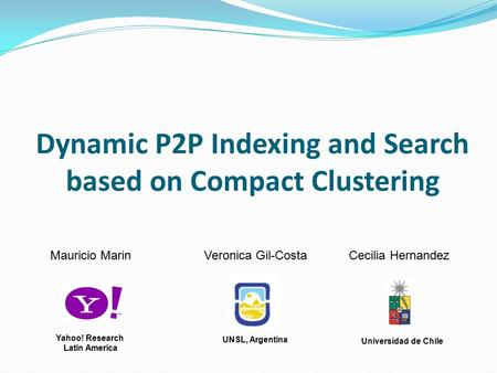 Dynamic P2P Indexing and Search based on Compact Clustering Mauricio Marin Veronica Gil-Costa Cecilia Hernandez UNSL, Argentina Universidad de Chile Yahoo!