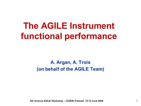 5th Science AGILE Workshop – ESRIN, Frascati, 12-13 June 2008 1 The AGILE Instrument functional performance A. Argan, A. Trois (on behalf of the AGILE.