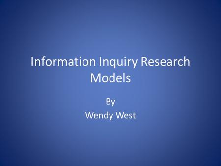Information Inquiry Research Models By Wendy West.