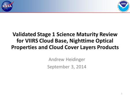1 Validated Stage 1 Science Maturity Review for VIIRS Cloud Base, Nighttime Optical Properties and Cloud Cover Layers Products Andrew Heidinger September.