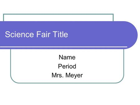 Science Fair Title Name Period Mrs. Meyer. Prior Research These 3 paragraphs should include 5-7 sentences that will explain ideas that will help you understand.