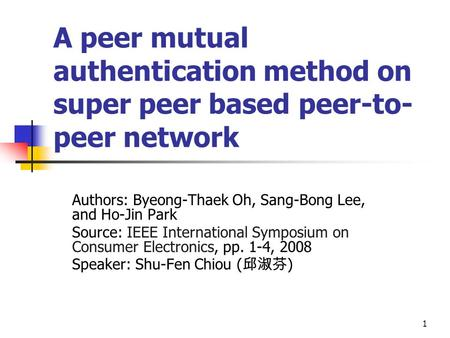 1 A peer mutual authentication method on super peer based peer-to- peer network Authors: Byeong-Thaek Oh, Sang-Bong Lee, and Ho-Jin Park Source: IEEE International.