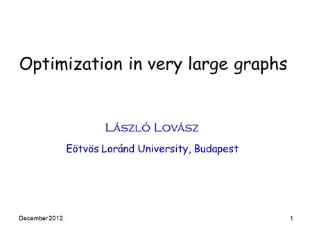 Optimization in very large graphs László Lovász Eötvös Loránd University, Budapest December 20121.