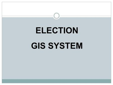 ELECTION GIS SYSTEM. Objectives Spatial and Non spatial Information on the Map Spatial Analysis Shortest Route Between Two Location Dynamic System – Both.