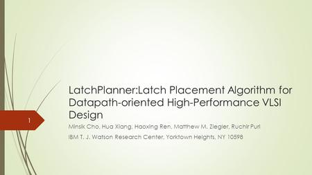 LatchPlanner:Latch Placement Algorithm for Datapath-oriented High-Performance VLSI Design Minsik Cho, Hua Xiang, Haoxing Ren, Matthew M. Ziegler, Ruchir.