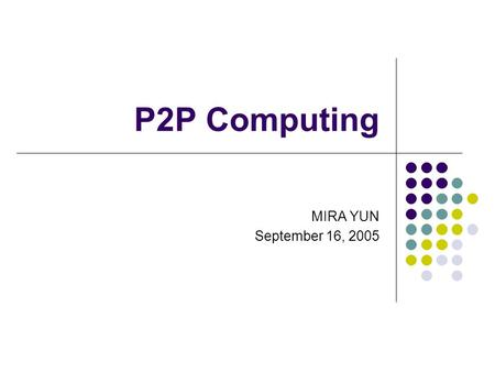 P2P Computing MIRA YUN September 16, 2005. Outline What is P2P P2P taxonomies Characteristics Different P2P systems Conclusion.