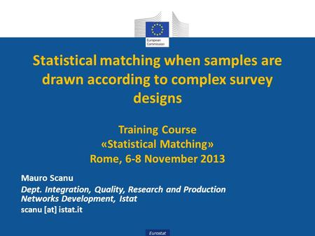 Eurostat Statistical matching when samples are drawn according to complex survey designs Training Course «Statistical Matching» Rome, 6-8 November 2013.