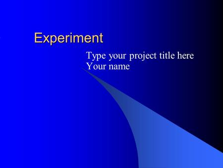 Experiment Type your project title here Your name.