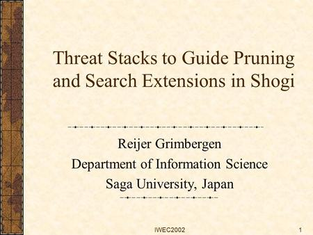 IWEC20021 Threat Stacks to Guide Pruning and Search Extensions in Shogi Reijer Grimbergen Department of Information Science Saga University, Japan.