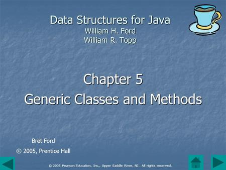 © 2005 Pearson Education, Inc., Upper Saddle River, NJ. All rights reserved. Data Structures for Java William H. Ford William R. Topp Chapter 5 Generic.