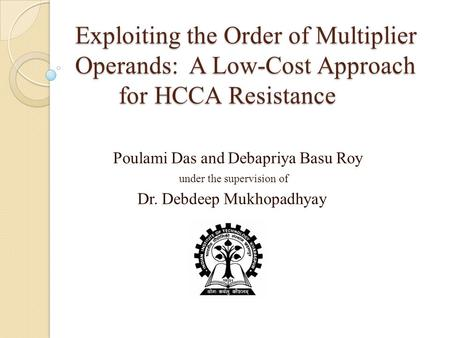 Exploiting the Order of Multiplier Operands: A Low-Cost Approach for HCCA Resistance Poulami Das and Debapriya Basu Roy under the supervision of Dr. Debdeep.