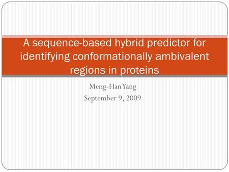 Meng-Han Yang September 9, 2009 A sequence-based hybrid predictor for identifying conformationally ambivalent regions in proteins.