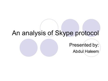 An analysis of Skype protocol Presented by: Abdul Haleem.