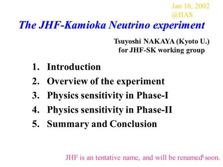 1 The JHF-Kamioka Neutrino experiment 1.Introduction 2.Overview of the experiment 3.Physics sensitivity in Phase-I 4.Physics sensitivity in Phase-II 5.Summary.
