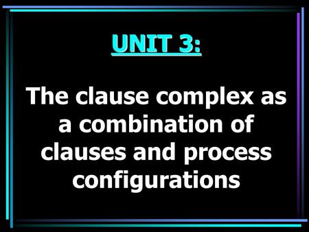 UNIT 3 : The clause complex as a combination of clauses and process configurations.