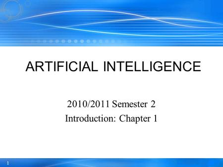 1 2010/2011 Semester 2 Introduction: Chapter 1 ARTIFICIAL INTELLIGENCE.