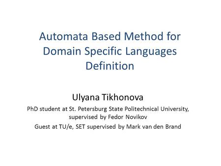 Automata Based Method for Domain Specific Languages Definition Ulyana Tikhonova PhD student at St. Petersburg State Politechnical University, supervised.