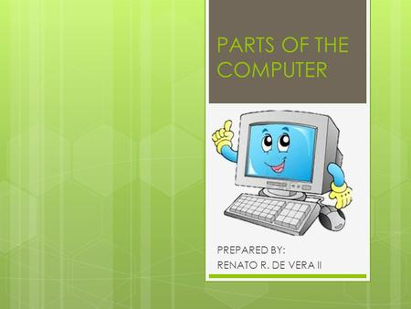 PARTS OF THE COMPUTER PREPARED BY: RENATO R. DE VERA II.