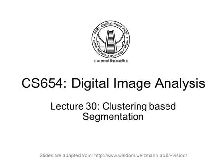 CS654: Digital Image Analysis Lecture 30: Clustering based Segmentation Slides are adapted from: