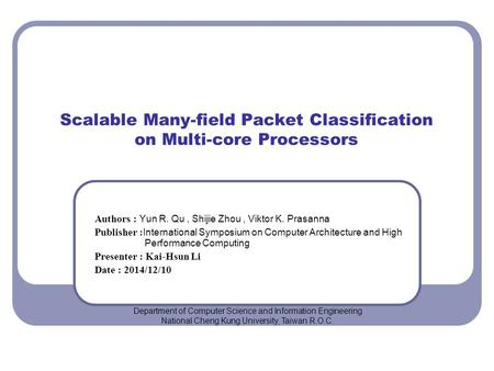 Scalable Many-field Packet Classification on Multi-core Processors Authors : Yun R. Qu, Shijie Zhou, Viktor K. Prasanna Publisher : International Symposium.