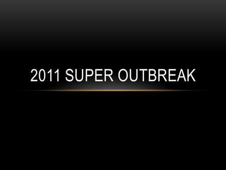 2011 SUPER OUTBREAK. Occurred from April 25 th to April 28 th 2011 358 tornados spread across 21 states, but had the largest impacts in Alabama, Arkansas,