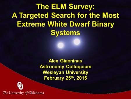 The ELM Survey: A Targeted Search for the Most Extreme White Dwarf Binary Systems Alex Gianninas Astronomy Colloquium Wesleyan University February 25 th,