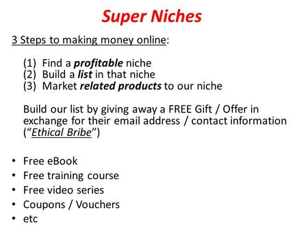 Super Niches 3 Steps to making money online: (1) Find a profitable niche (2) Build a list in that niche (3) Market related products to our niche Build.